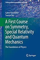 A First Course on Symmetry, Special Relativity and Quantum Mechanics: The Foundations of Physics (Undergraduate Lecture Notes in Physics)
