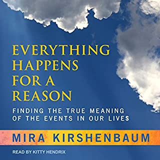 Everything Happens for a Reason     Finding the True Meaning of the Events in Our Lives              By:                                                                                                                                 Mira Kirshenbaum                               Narrated by:                                                                                                                                 Kitty Hendrix                      Length: 6 hrs and 19 mins     1 rating     Overall 4.0