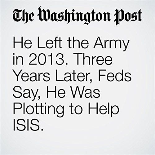 He Left the Army in 2013. Three Years Later, Feds Say, He Was Plotting to Help ISIS. copertina