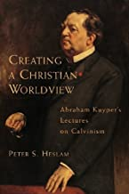 Creating a Christian Worldview: Abraham Kuyper's Lectures on Calvinism