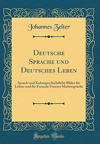 Deutsche Sprache und Deutsches Leben: Sprach-und Kulturgeschichtliche Bilder für Lehrer und für Freunde Unserer Muttersprache (Classic Reprint)