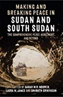 Making and Breaking Peace in Sudan and South Sudan: The Comprehensive Peace Agreement and Beyond (Proceedings of the British Academy)