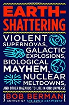 Earth-Shattering: Violent Supernovas, Galactic Explosions, Biological Mayhem, Nuclear Meltdowns, and Other Hazards to Life in Our Universe