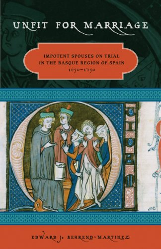 Unfit for Marriage: Impotent Spouses on Trial in the Basque Region of Spain, 1650-1750 (The Basque Series)