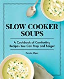 Slow Cooker Soups: A Cookbook of Comforting Recipes You Can Prep and Forget