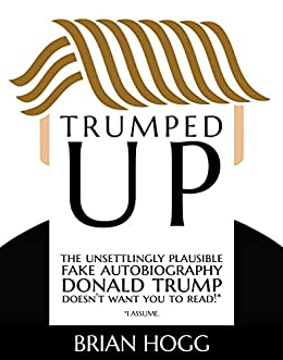 Trumped Up: The Unsettlingly Plausible Fake Autobiography Donald Trump Doesn't Want You To Read! (I assume)