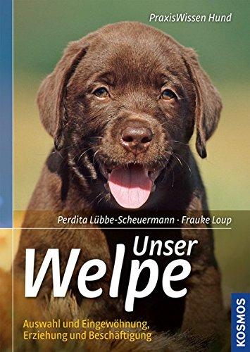 Unser Welpe: Auswahl und Eingewöhnung, Erziehung und Beschäftigung (Praxiswissen Hund)