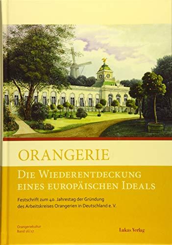 Orangerie – Die Wiederentdeckung eines europäischen Ideals: Festschrift zum 40. Jahrestag der Gründung des Arbeitskreises Orangerien in Deutschland e. ... Orangerien in Deutschland e.V.)