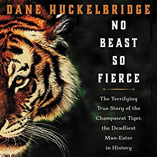 No Beast so Fierce     The Terrifying True Story of the Champawat Tiger, the Deadliest Animal in History              Written by:                                                                                                                                 Dane Huckelbridge                               Narrated by:                                                                                                                                 Corey Snow                      Length: 8 hrs and 8 mins     1 rating     Overall 5.0