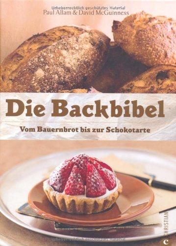 Die Backbibel: Vom Bauernbrot bis zur Schokotarte