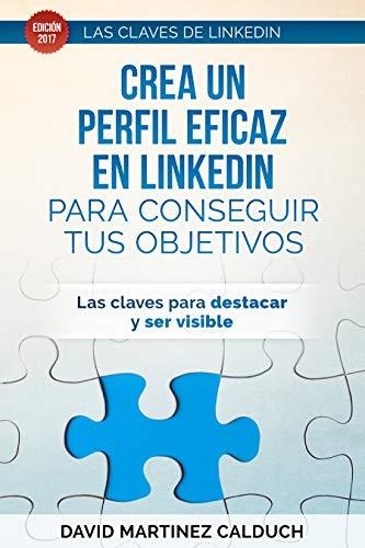 Crea un perfil eficaz en LinkedIn para conseguir tus objetivos: Las claves para destacar y ser visible (Las claves de LinkedIn nº 1)