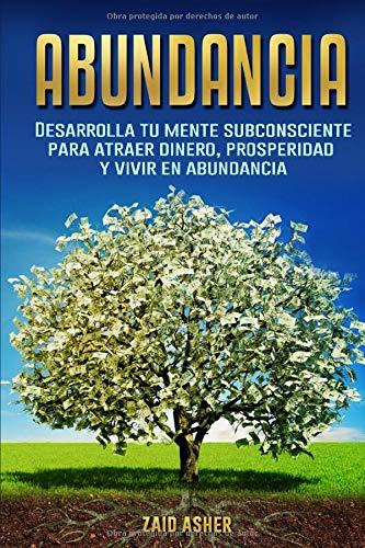 Abundancia: Desarrolla tu mente subconsciente para atraer dinero, prosperidad y vivir en abundancia