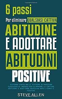 6 passi per eliminare qualsiasi cattiva abitudine e adottare abitudini positive: Sistema usato dalle persone di maggior su...