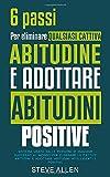 6 passi per eliminare qualsiasi cattiva abitudine e adottare abitudini positive: Sistema usato dalle persone di maggior successo al mondo per ... e adottare abitudini intelligenti e positive