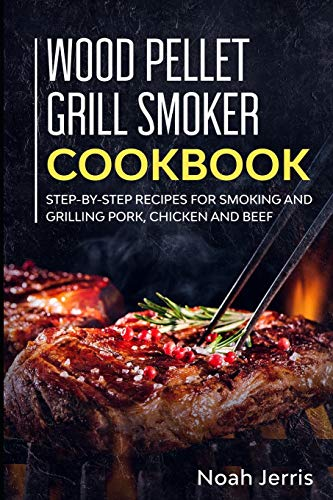 Wood Pellet Grill Smoker Cookbook: Step-by-step recipes for Smoking and Grilling Pork, Chicken and Beef