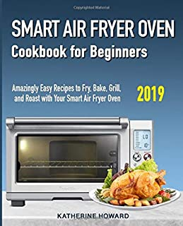 Smart Air Fryer Oven Cookbook for Beginners: Amazingly Easy Recipes to Fry, Bake, Grill, and Roast with Your Smart Air Fryer Oven