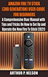 AMAZON FIRE TV STICK (3RD GENERATION) USER GUIDE FOR BEGINNERS: A Comprehensive User Manual with Tips and Tricks On How to Set Up and Operate the New Fire Tv Stick (2021) (English Edition)
