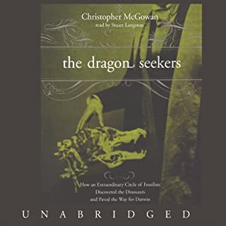The Dragon Seekers     How an Extraordinary Circle of Fossilists Discovered the Dinosaurs and Paved the Way for Darwin              By:                                                                                                                                 Christopher McGowan                               Narrated by:                                                                                                                                 Stuart Langton                      Length: 8 hrs and 10 mins     50 ratings     Overall 3.9