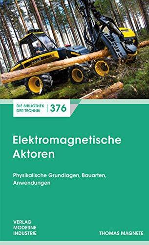 Elektromagnetische Aktoren: Physikalische Grundlagen, Bauarten, Anwendungen (Die Bibliothek der Technik (BT))