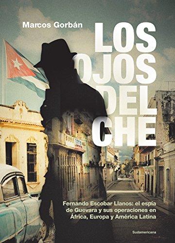 Los Ojos del Che/ Che's Eyes: Fernando Escobar Llanos: El Espia de Guevara Y Sus Operaciones En Africa, Europa Y America Latina.