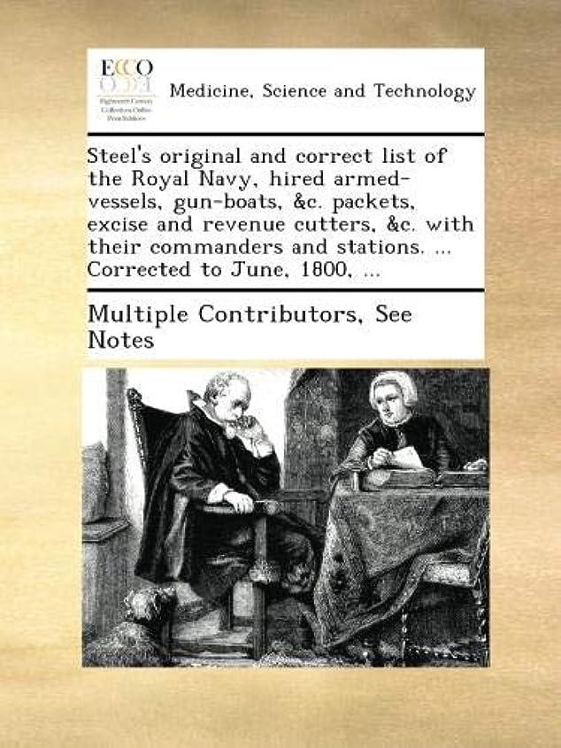 いらいらさせる詐欺残り物Steel's original and correct list of the Royal Navy, hired armed-vessels, gun-boats, &c. packets, excise and revenue cutters, &c. with their commanders and stations. ... Corrected to June, 1800, ...