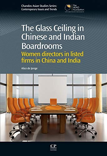 The Glass Ceiling in Chinese and Indian Boardrooms: Women Directors in Listed Firms in China and India (Chandos Asian Studies Series)
