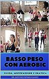 BASSO PESO CON AEROBIC : GUIDA, MOTIVAZIONE E PRATICA (Italian Edition)