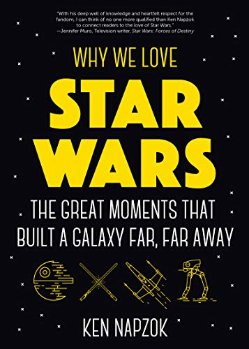 Why We Love Star Wars: The Great Moments That Built A Galaxy Far, Far Away (Science Fiction, For Fans of Star Wars: The Lightsaber Collection) by [Ken Napzok]