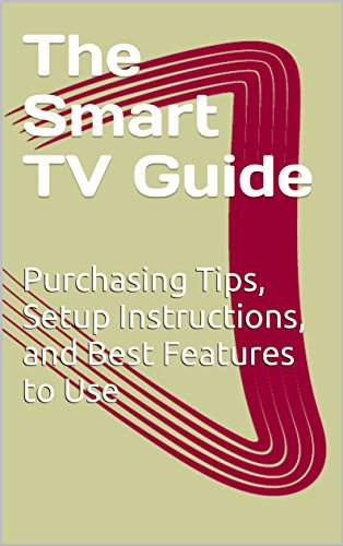 The Smart TV Guide: Purchasing Tips, Setup Instructions, and Best Features to Use