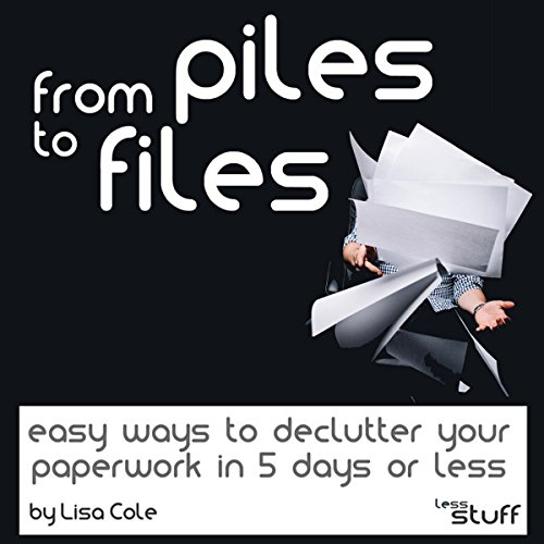 From Piles to Files: Easy Ways to Declutter Your Paperwork in 5 Days audiobook cover art
