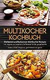 Multikocher Kochbuch - Die besten und leckersten Multikocher Rezepte inkl. vegane und vegetarische Rezepte für die ganze Familie: modern, schnell, zeitsparend, geschmackvoll und gesund