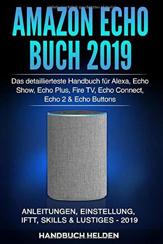 Amazon Echo Buch 2019: Das detaillierteste Handbuch für Alexa, Echo Show, Echo Plus, Fire TV, Echo Connect, Echo 2 & Echo Buttons - Anleitungen, Einstellung, IFTT, Skills & Lustiges - 2019