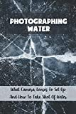 Photographing Water: What Camera, Lenses To Set Up And How To Take Shot Of Water: Nature & Wildlife Photography