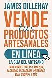 Vende tus Productos Artesanales en Línea: La guía del artesano para vender en Etsy, Amazon, Facebook, Instagram, Pinterest, eBay, Shopify y más