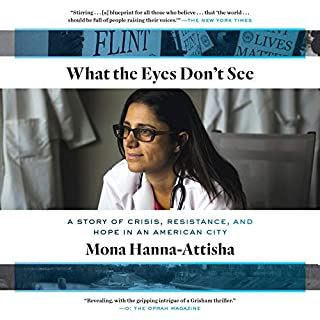 What the Eyes Don't See     A Story of Crisis, Resistance, and Hope in an American City              By:                                                                                                                                 Mona Hanna-Attisha                               Narrated by:                                                                                                                                 Mona Hanna-Attisha                      Length: 11 hrs and 11 mins     211 ratings     Overall 4.8