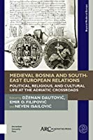 Medieval Bosnia and South-East European Relations: Political, Religious, and Cultural Life at the Adriatic Crossroads (Beyond Medieval Europe)