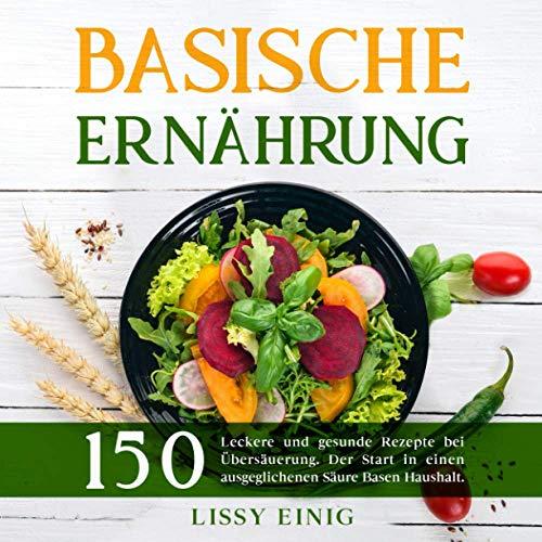 Basische Ernährung: 150 leckere und gesunde Rezepte bei Übersäuerung. Der Start in einen ausgeglichenen Säure Basen Haushalt (Basische Rezepte, Band 1)