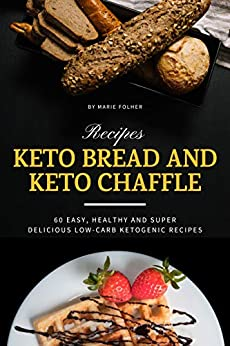 Keto Bread And Keto Chaffle Recipes: 60 Easy, Healthy and Super Delicious Low-Carb Ketogenic Recipes by [Marie Folher]