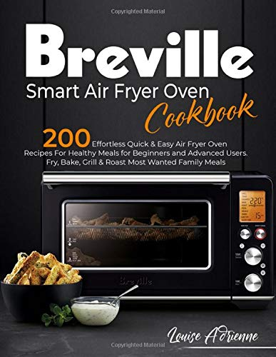 BREVILLE SMART AIR FRYER OVEN COOKBOOK: 200 Effortless Quick & Easy Air Fryer Oven Recipes For Healthy Meals for Beginners and Advanced Users. Fry, Bake, Grill & Roast Most Wanted Family Meals