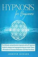 Hypnosis for Beginners: The Ultimate hypnosis and self-hypnosis Guide to change and reprogramming your mind. Power affirmation to Increase Motivation and Heal Your Body