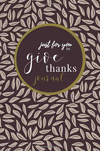 Just For You To Give Thanks - A Gratitude Journal: For recording gratitude and thanks!