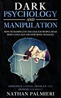 Dark Psychology and Manipulation: : Convince others, Involve and Defend yourself - How to Manipulate People, Read Body Language, Analyze People and Stop Being Manipulated