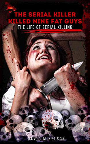 The Serial Killer Killed Nine Fat Guys: The Life of Serial Killing A Notorious A World-Famous Killer