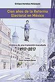 Cien años de la Reforma Electoral en México : Crónica de una transición inacabada 1917 - 2017