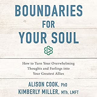 Boundaries for Your Soul     How to Turn Your Overwhelming Thoughts and Feelings into Your Greatest Allies              By:                                                                                                                                 Alison Cook PhD,                                                                                        Kimberly Miller Mth LMFT                               Narrated by:                                                                                                                                 Alison Cook PhD,                                                                                        Kimberly Miller Mth LMFT                      Length: 6 hrs and 25 mins     28 ratings     Overall 4.4