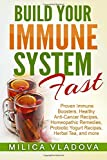 Build Your Immune System Fast: Proven Immune Boosters, Healthy Anti-cancer Recipes, Homeopathic Remedies, Probiotic Yogurt Recipes, Herbal Tea, and ... Healthy Detox and Strong Immunity Series)
