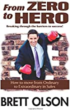 From Zero to Hero Breaking through the barriers to success: How to move from Ordinary to Extraordinary in Sales