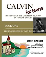 Calvin for Teens: Institutes of the Christian Religion in Modern English: Book One: The Knowledge of God the Creator (Volume 1)