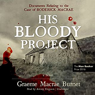 His Bloody Project     Documents Relating to the Case of Roderick Macrae              Written by:                                                                                                                                 Graeme Macrae Burnet                               Narrated by:                                                                                                                                 Antony Ferguson                      Length: 10 hrs and 22 mins     1 rating     Overall 5.0