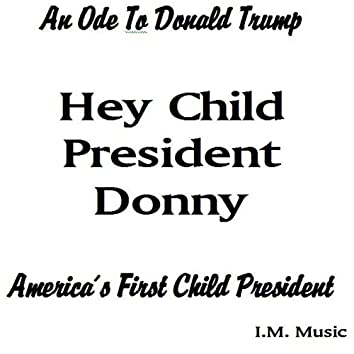 Hey Child President Donny: An Ode to Donald Trump, America's First Child President
